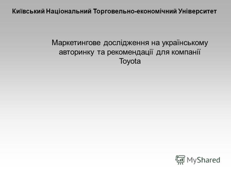 Маркетингове дослідження на українському авторинку та рекомендації для компанії Toyota Київський Національний Торговельно-економічний Університет