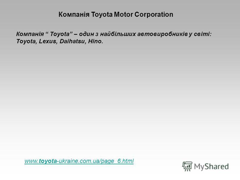 Компанія Toyota Motor Corporation Компанія Toyota – один з найбільших автовиробників у світі: Toyota, Lexus, Daihatsu, Hino. www.toyota-ukraine.com.ua/page_6.html