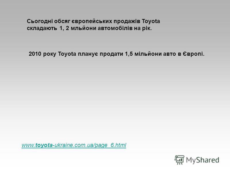 Сьогодні обсяг європейських продажів Toyota складають 1, 2 мльйони автомобілів на рік. 2010 року Toyota планує продати 1,5 мільйони авто в Європі. www.toyota-ukraine.com.ua/page_6.html