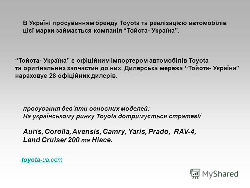 В Україні просуванням бренду Toyota та реалізацією автомобілів цієї марки займається компанія Тойота- Україна. Тойота- Україна є офіційним імпортером автомобілів Toyota та оригінальних запчастин до них. Дилерська мережа Тойота- Україна нараховує 28 о