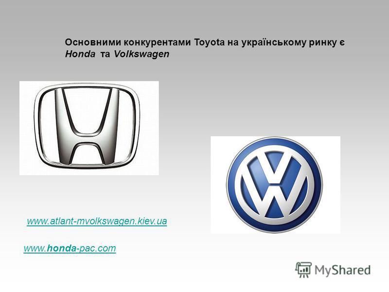 Основними конкурентами Toyota на українському ринку є Honda та Volkswagen www.atlant-mvolkswagen.kiev.ua www.honda-pac.com