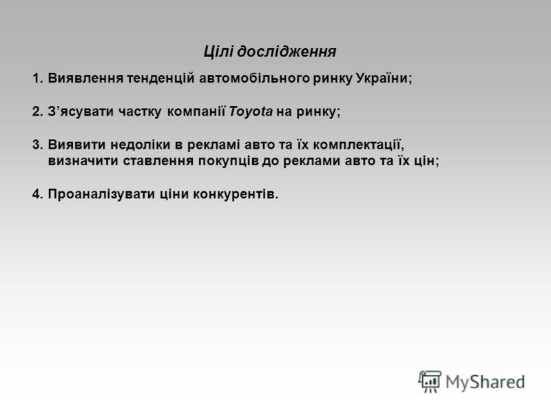 Цілі дослідження 1. Виявлення тенденцій автомобільного ринку України; 2. Зясувати частку компанії Toyota на ринку; 3. Виявити недоліки в рекламі авто та їх комплектації, визначити ставлення покупців до реклами авто та їх цін; 4. Проаналізувати ціни к