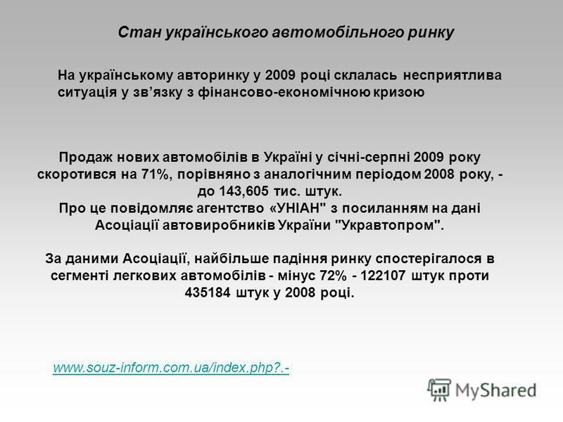 Стан українського автомобільного ринку На українському авторинку у 2009 році склалась несприятлива ситуація у звязку з фінансово-економічною кризою Продаж нових автомобілів в Україні у січні-серпні 2009 року скоротився на 71%, порівняно з аналогічним