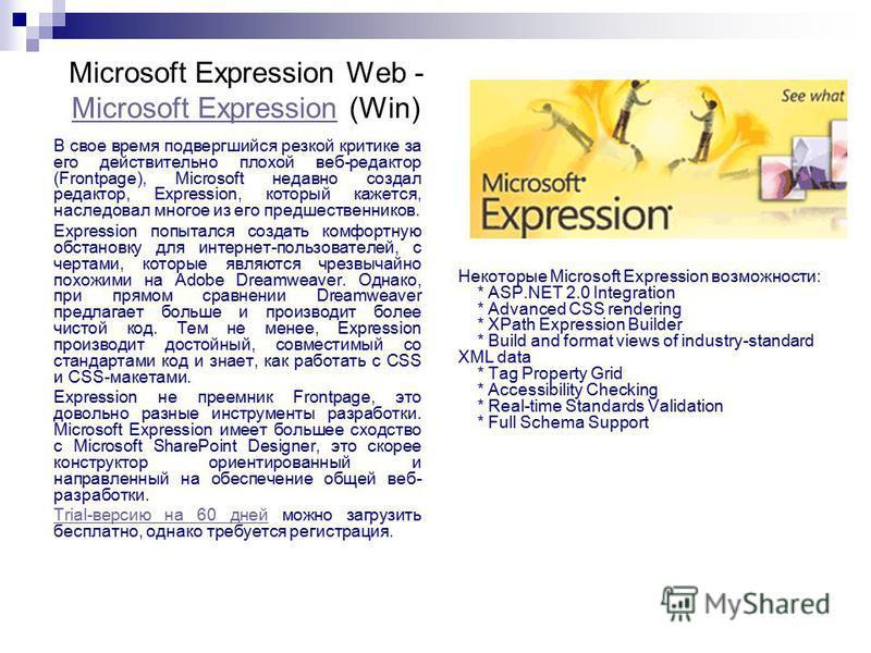 Microsoft Expression Web - Microsoft Expression (Win) Microsoft Expression В свое время подвергшийся резкой критике за его действительно плохой веб-редактор (Frontpage), Microsoft недавно создал редактор, Expression, который кажется, наследовал много