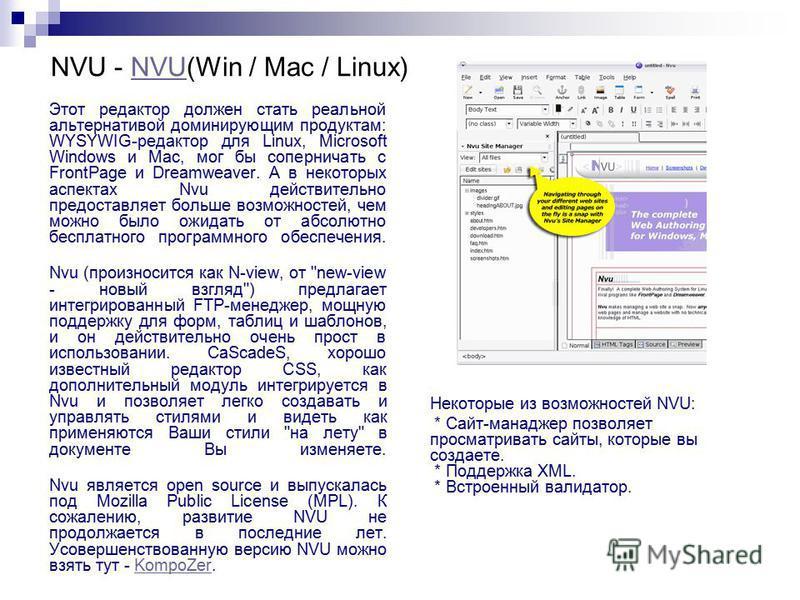 NVU - NVU(Win / Mac / Linux)NVU Этот редактор должен стать реальной альтернативой доминирующим продуктам: WYSYWIG-редактор для Linux, Microsoft Windows и Mac, мог бы соперничать с FrontPage и Dreamweaver. А в некоторых аспектах Nvu действительно пред