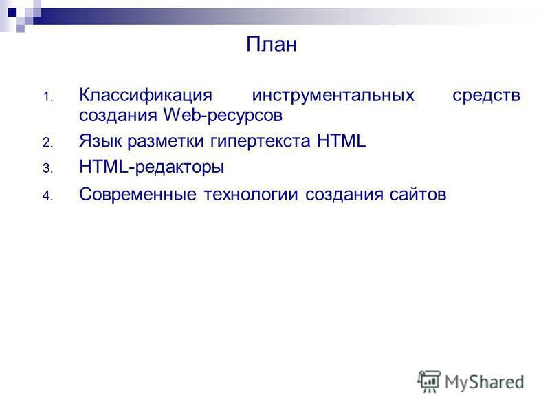 План 1. Классификация инструментальных средств создания Web-ресурсов 2. Язык разметки гипертекста HTML 3. HTML-редакторы 4. Современные технологии создания сайтов