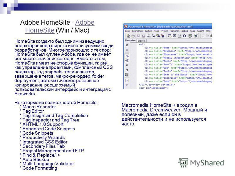 Adobe HomeSite - Adobe HomeSite (Win / Mac)Adobe HomeSite HomeSite когда-то был одним из ведущих редакторов кода широко используемым среди разработчиков. Многое произошло с тех пор: HomeSite был куплен Adobe, где он не имеет большого значения сегодня