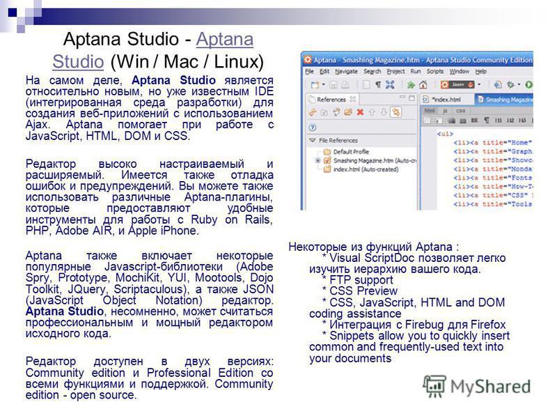 Aptana Studio - Aptana Studio (Win / Mac / Linux)Aptana Studio На самом деле, Aptana Studio является относительно новым, но уже известным IDE (интегрированная среда разработки) для создания веб-приложений с использованием Ajax. Aptana помогает при ра