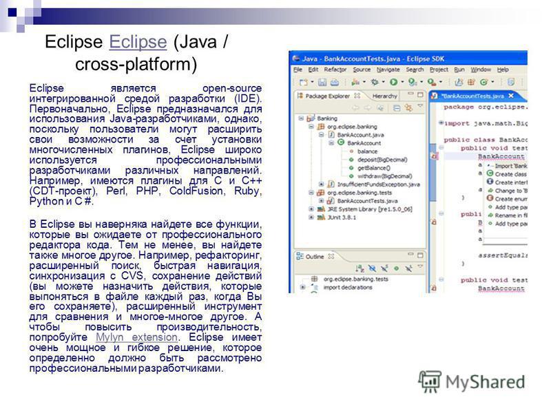 Eclipse Eclipse (Java / cross-platform)Eclipse Eclipse является open-source интегрированной средой разработки (IDE). Первоначально, Eclipse предназначался для использования Java-разработчиками, однако, поскольку пользователи могут расширить свои возм