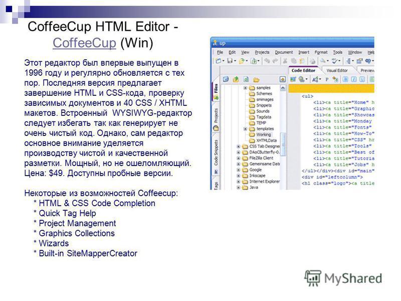 CoffeeCup HTML Editor - CoffeeCup (Win) CoffeeCup Этот редактор был впервые выпущен в 1996 году и регулярно обновляется с тех пор. Последняя версия предлагает завершение HTML и CSS-кода, проверку зависимых документов и 40 CSS / XHTML макетов. Встроен