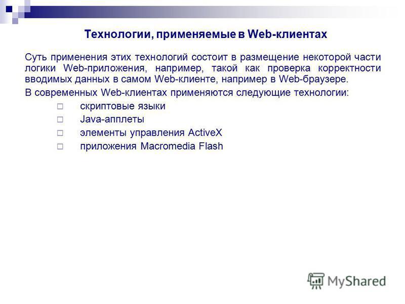Технологии, применяемые в Web-клиентах Суть применения этих технологий состоит в размещение некоторой части логики Web-приложения, например, такой как проверка корректности вводимых данных в самом Web-клиенте, например в Web-браузере. В современных W