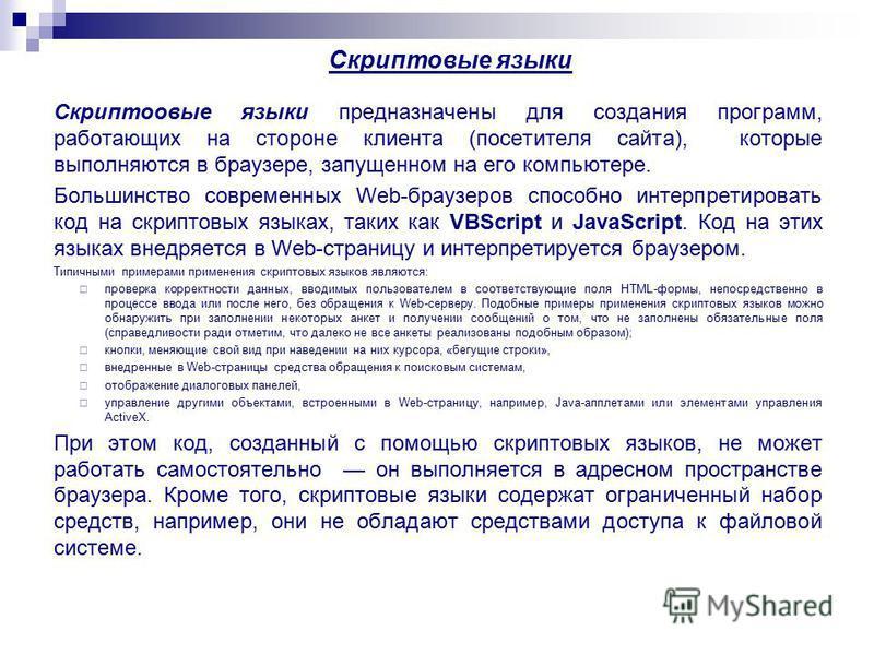 Скриптовые языки Скриптоовые языки предназначены для создания программ, работающих на стороне клиента (посетителя сайта), которые выполняются в браузере, запущенном на его компьютере. Большинство современных Web-браузеров способно интерпретировать ко