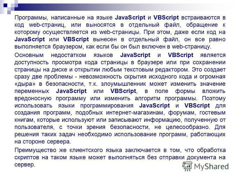 Программы, написанные на языке JavaScript и VBScript встраиваются в код web-страниц, или выносятся в отдельный файл, обращение к которому осуществляется из web-страницы. При этом, даже если код на JavaScript или VBScript вынесен в отдельный файл, он