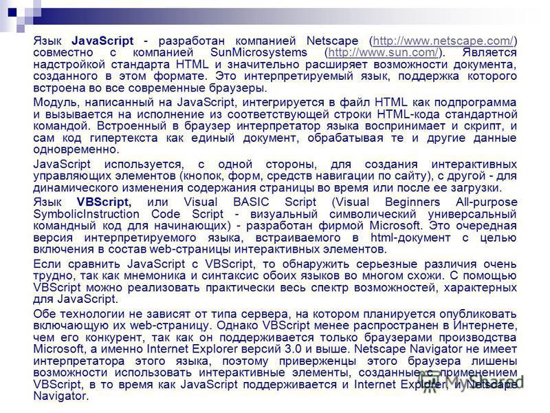 Язык JavaScript - разработан компанией Netscape (http://www.netscape.com/) совместно с компанией SunMicrosystems (http://www.sun.com/). Является надстройкой стандарта HTML и значительно расширяет возможности документа, созданного в этом формате. Это