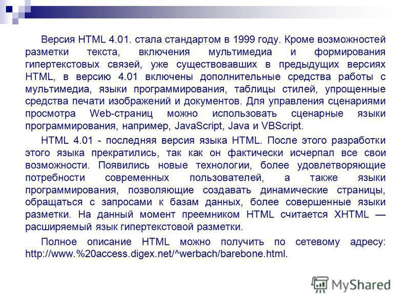 Версия HTML 4.01. стала стандартом в 1999 году. Кроме возможностей разметки текста, включения мультимедиа и формирования гипертекстовых связей, уже существовавших в предыдущих версиях HTML, в версию 4.01 включены дополнительные средства работы с муль