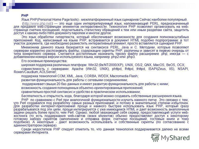 РНР Язык РНР(Personal Home Page tools) - межплатформенный язык сценариев Сейчас наиболее популярный. (http://www.php.net/) это еще один интерпретируемый язык, напоминающий PERL, предназначенный для придания web-страницам элементов интерактивности. Те