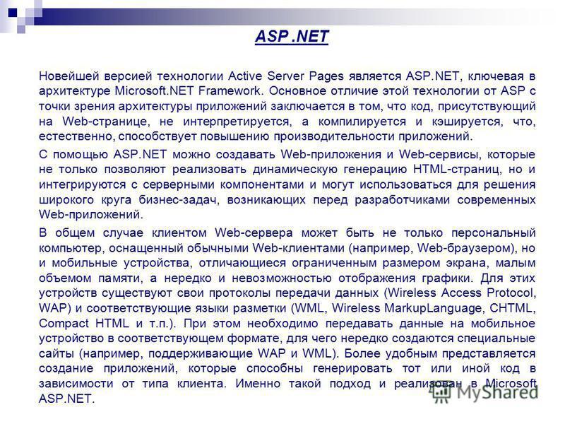ASP.NET Новейшей версией технологии Active Server Pages является ASP.NET, ключевая в архитектуре Microsoft.NET Framework. Основное отличие этой технологии от ASP с точки зрения архитектуры приложений заключается в том, что код, присутствующий на Web-