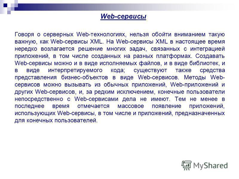 Web-сервисы Говоря о серверных Web-технологиях, нельзя обойти вниманием такую важную, как Web-сервисы XML. На Web-сервисы XML в настоящее время нередко возлагается решение многих задач, связанных с интеграцией приложений, в том числе созданных на раз