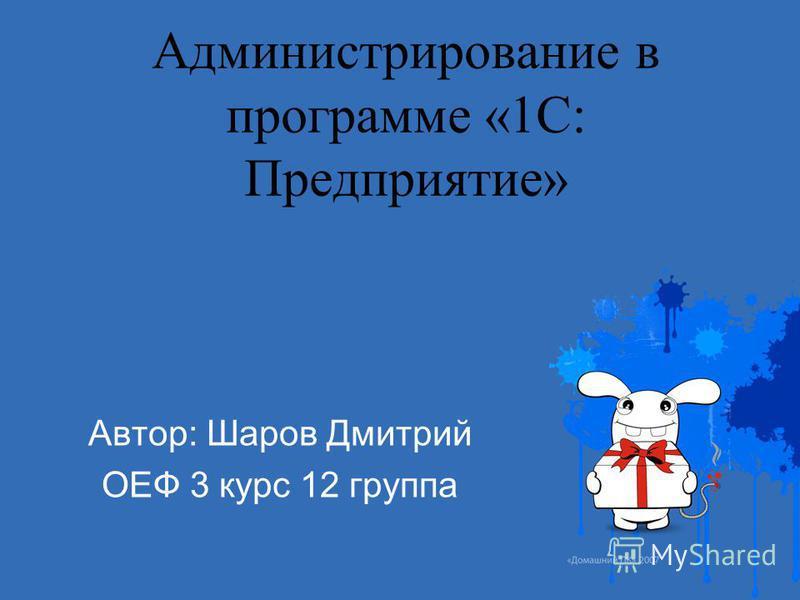 Администрирование в программе «1С: Предприятие» Автор: Шаров Дмитрий ОЕФ 3 курс 12 группа