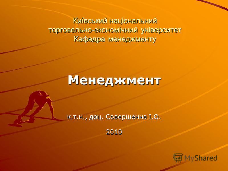 Київський національний торговельно-економічний університет Кафедра менеджменту Менеджмент к.т.н., доц. Совершенна І.О. 2010