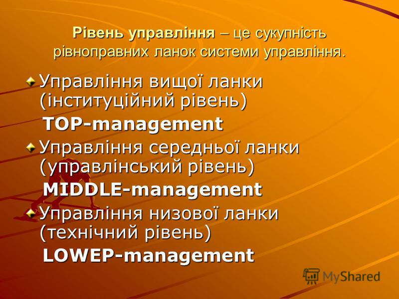 Рівень управління – це сукупність рівноправних ланок системи управління. Управління вищої ланки (інституційний рівень) TOP-management TOP-management Управління середньої ланки (управлінський рівень) MIDDLE-management MIDDLE-management Управління низо