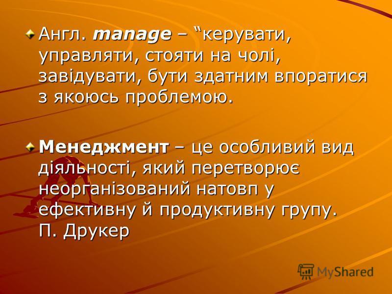 Англ. manage – керувати, управляти, стояти на чолі, завідувати, бути здатним впоратися з якоюсь проблемою. Менеджмент – це особливий вид діяльності, який перетворює неорганізований натовп у ефективну й продуктивну групу. П. Друкер