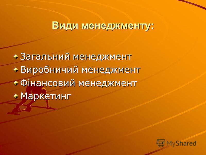Види менеджменту: Загальний менеджмент Виробничий менеджмент Фінансовий менеджмент Маркетинг
