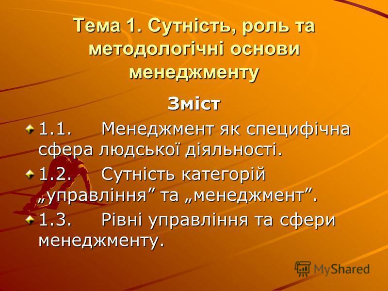 Тема 1. Сутність, роль та методологічні основи менеджменту Зміст 1.1.Менеджмент як специфічна сфера людської діяльності. 1.2.Сутність категорій управління та менеджмент. 1.3.Рівні управління та сфери менеджменту.