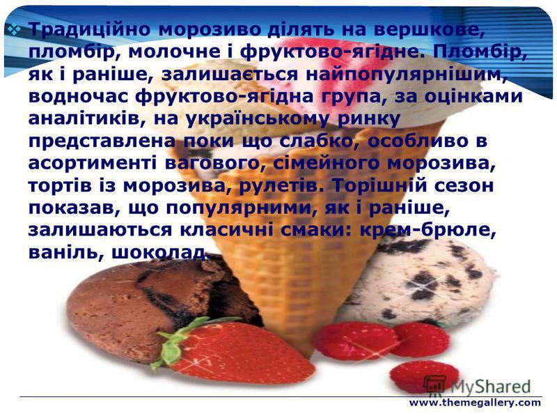 www.themegallery.com Традиційно морозиво ділять на вершкове, пломбір, молочне і фруктово-ягідне. Пломбір, як і раніше, залишається найпопулярнішим, водночас фруктово-ягідна група, за оцінками аналітиків, на українському ринку представлена поки що сла