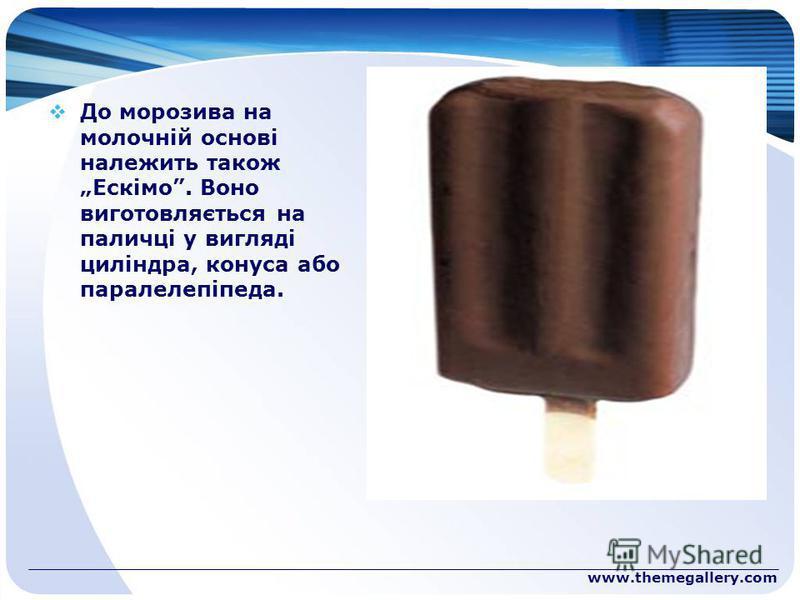 www.themegallery.com До морозива на молочній основі належить також Ескімо. Воно виготовляється на паличці у вигляді циліндра, конуса або паралелепіпеда.