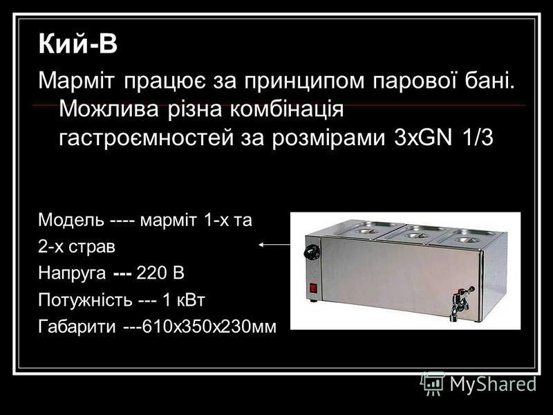 Кий-В Марміт працює за принципом парової бані. Можлива різна комбінація гастроємностей за розмірами 3хGN 1/3 Модель ---- марміт 1-х та 2-х страв Напруга --- 220 В Потужність --- 1 кВт Габарити ---610х350х230мм