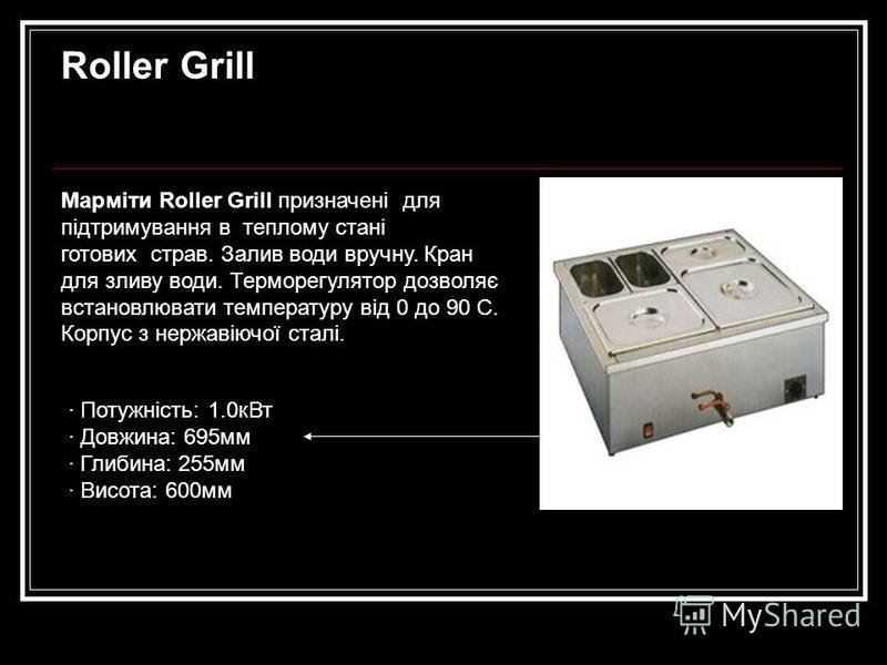 Roller Grill Марміти Roller Grill призначені для підтримування в теплому стані готових страв. Залив води вручну. Кран для зливу води. Терморегулятор дозволяє встановлювати температуру від 0 до 90 С. Корпус з нержавіючої сталі. · Потужність: 1.0кВт ·