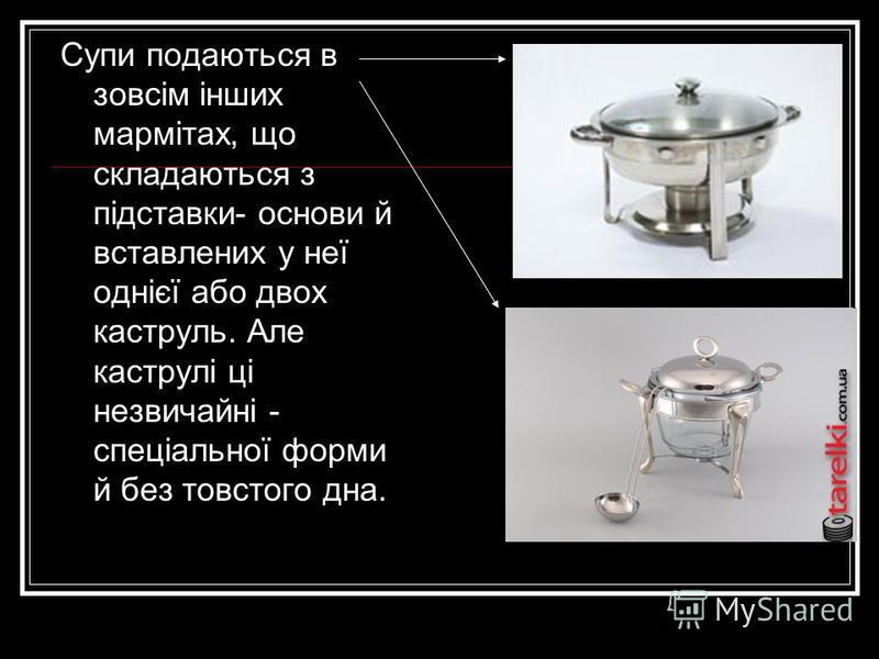 Супи подаються в зовсім інших мармітах, що складаються з підставки- основи й вставлених у неї однієї або двох каструль. Але каструлі ці незвичайні - спеціальної форми й без товстого дна.