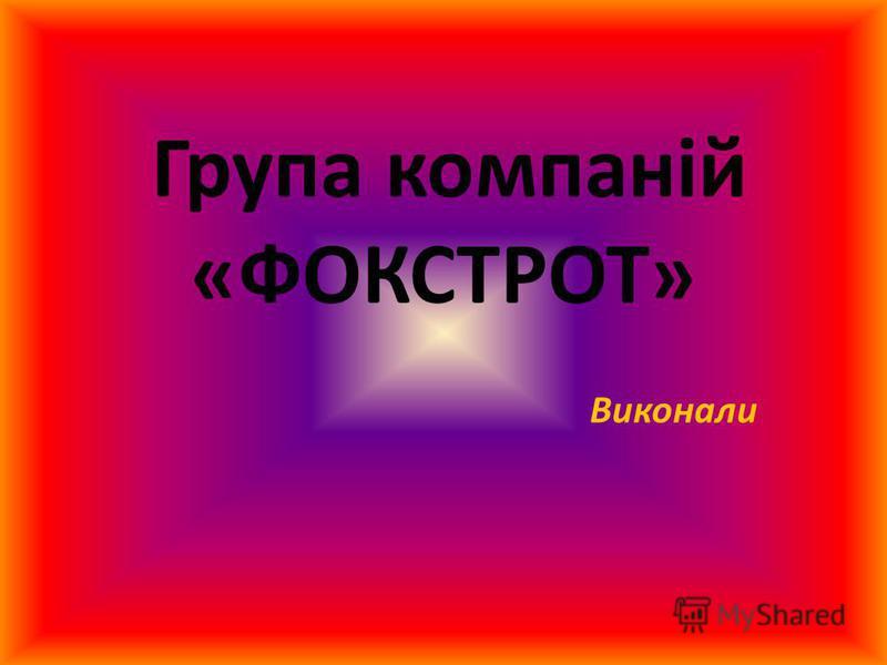 Група компаній «ФОКСТРОТ» Виконали