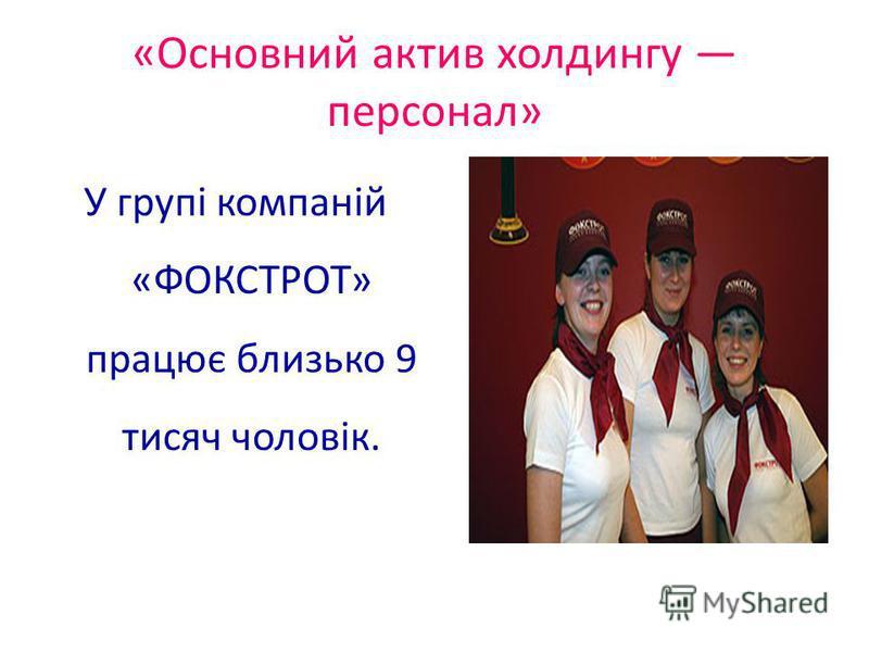 «Основний актив холдингу персонал» У групі компаній «ФОКСТРОТ» працює близько 9 тисяч чоловік.