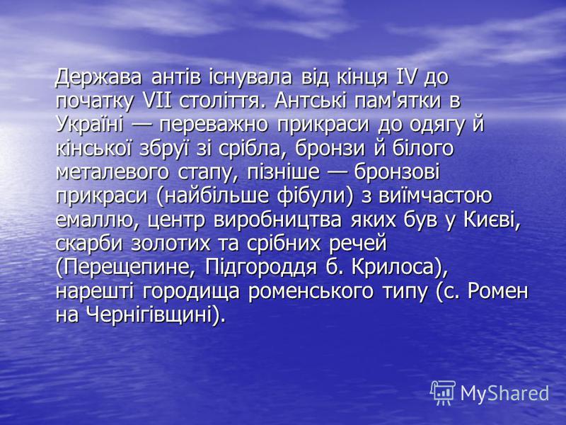 Держава антів існувала від кінця IV до початку VII століття. Антські пам'ятки в Україні переважно прикраси до одягу й кінської збруї зі срібла, бронзи й білого металевого стапу, пізніше бронзові прикраси (найбільше фібули) з виїмчастою емаллю, центр