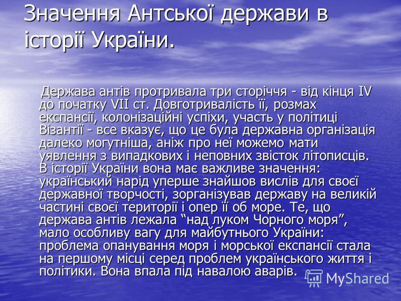 Значення Антської держави в історії України. Держава антів протривала три сторіччя - від кінця IV до початку VII ст. Довготривалість її, розмах експансії, колонізаційні успіхи, участь у політиці Візантії - все вказує, що це була державна організація