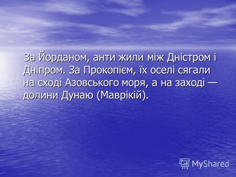 За Йорданом, анти жили між Дністром і Дніпром. За Прокопієм, їх оселі сягали на сході Азовського моря, а на заході долини Дунаю (Маврікій). За Йорданом, анти жили між Дністром і Дніпром. За Прокопієм, їх оселі сягали на сході Азовського моря, а на за