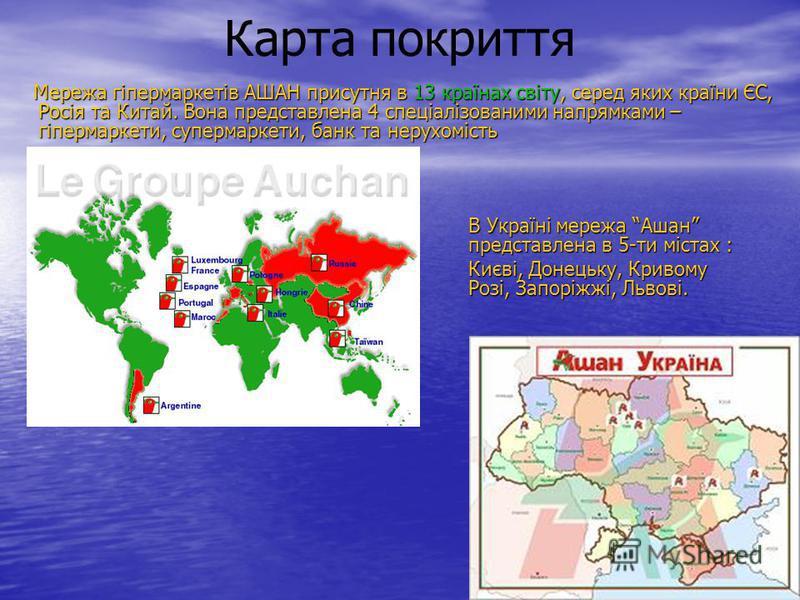 Карта покриття Мережа гіпермаркетів АШАН присутня в 13 країнах світу, серед яких країни ЄС, Росія та Китай. Вона представлена 4 спеціалізованими напрямками – гіпермаркети, супермаркети, банк та нерухомість Мережа гіпермаркетів АШАН присутня в 13 краї