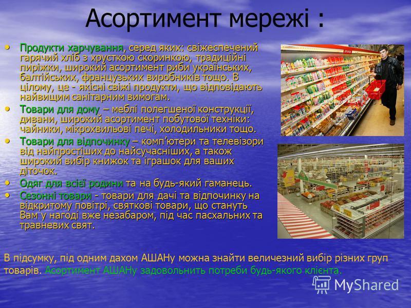 Асортимент мережі : Продукти харчування, серед яких: свіжеспечений гарячий хліб з хрусткою скоринкою, традиційні пиріжки, широкий асортимент риби українських, балтійських, французьких виробників тощо. В цілому, це - якісні свіжі продукти, що відповід