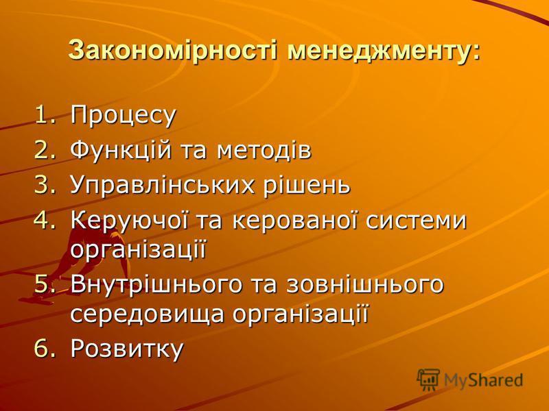 Закономірності менеджменту: 1.Процесу 2.Функцій та методів 3.Управлінських рішень 4.Керуючої та керованої системи організації 5.Внутрішнього та зовнішнього середовища організації 6.Розвитку