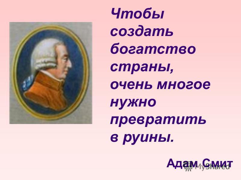 Чтобы создать богатство страны, очень многое нужно превратить в руины. Адам Смит
