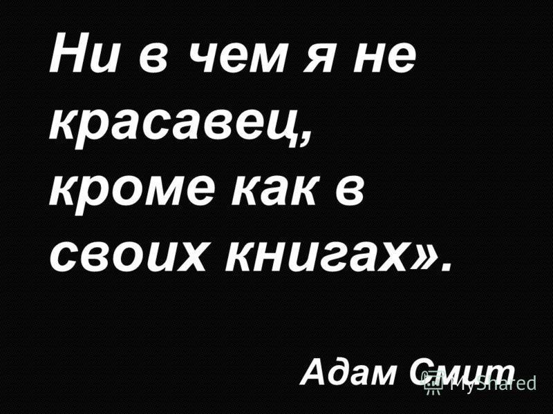 Ни в чем я не красавец, кроме как в своих книгах». Адам Смит