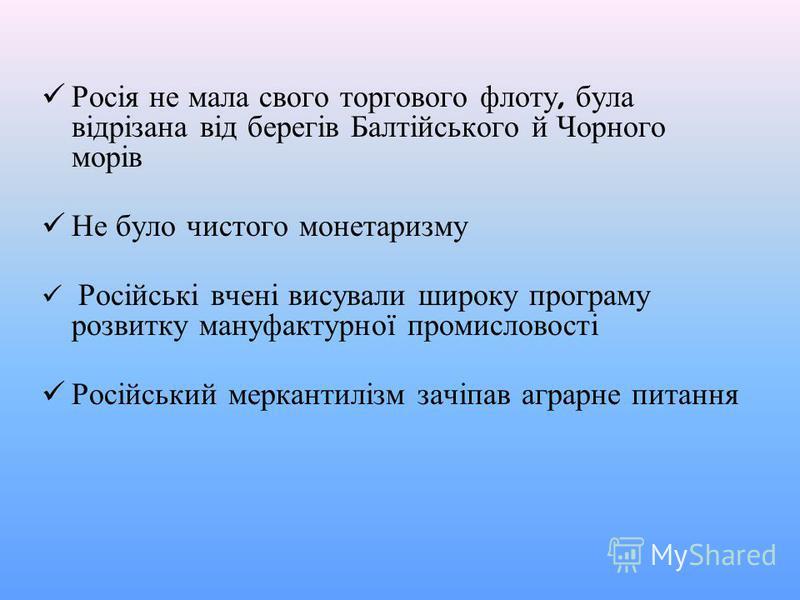 Росія не мала свого торгового флоту, була відрізана від берегів Балтійського й Чорного морів Не було чистого монетаризму Російські вчені висували широку програму розвитку мануфактурної промисловості Російський меркантилізм зачіпав аграрне питання