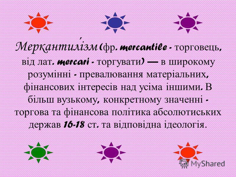 Меркантилізм ( фр. mercantile - торговець, від лат. mercari - торгувати ) в широкому розумінні - превалювання матеріальних, фінансових інтересів над усіма іншими. В більш вузькому, конкретному значенні - торгова та фінансова політика абсолютиських де