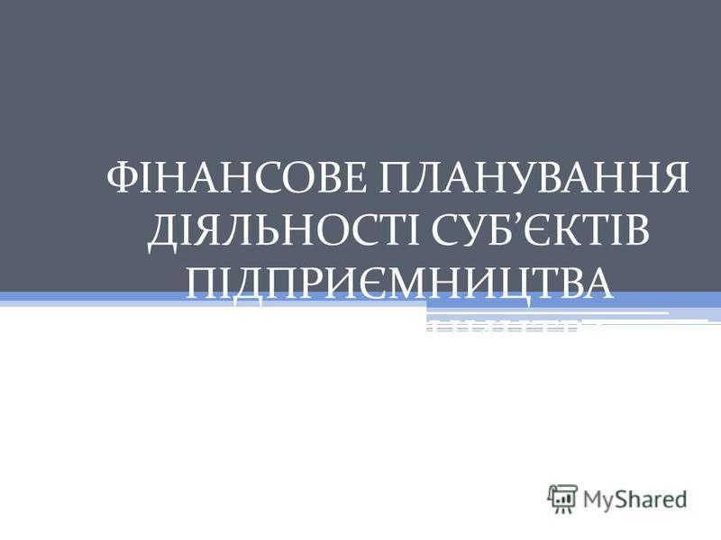 ФІНАНСОВЕ ПЛАНУВАННЯ ДІЯЛЬНОСТІ СУБЄКТІВ ПІДПРИЄМНИЦТВА ПІДПРИЄМНИЦТВА
