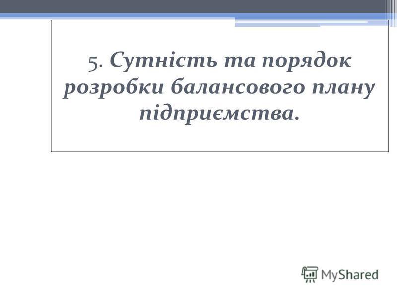 5. Сутність та порядок розробки балансового плану підприємства.