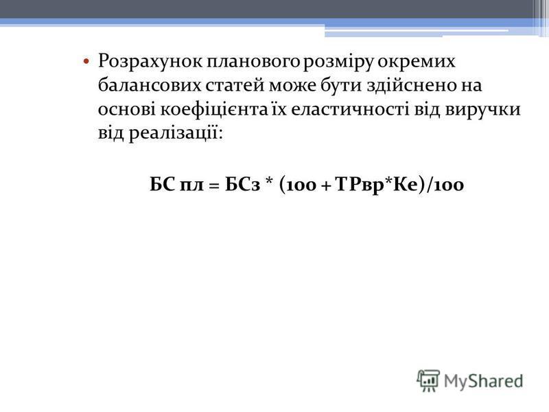 Розрахунок планового розміру окремих балансових статей може бути здійснено на основі коефіцієнта їх еластичності від виручки від реалізації: БС пл = БСз * (100 + ТРвр*Ке)/100