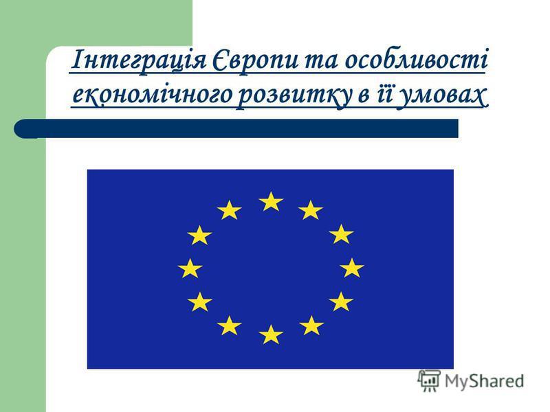 Інтеграція Європи та особливості економічного розвитку в її умовах