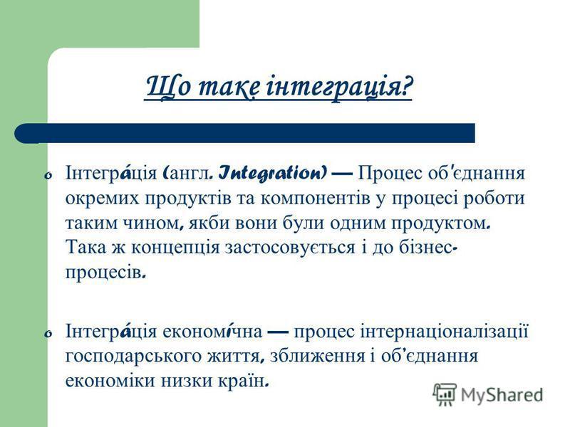 Що таке інтеграція? o Інтегр á ція ( англ. Integration) Процес об ' єднання окремих продуктів та компонентів у процесі роботи таким чином, якби вони були одним продуктом. Така ж концепція застосовується і до бізнес - процесів. o Інтегр á ція економ í